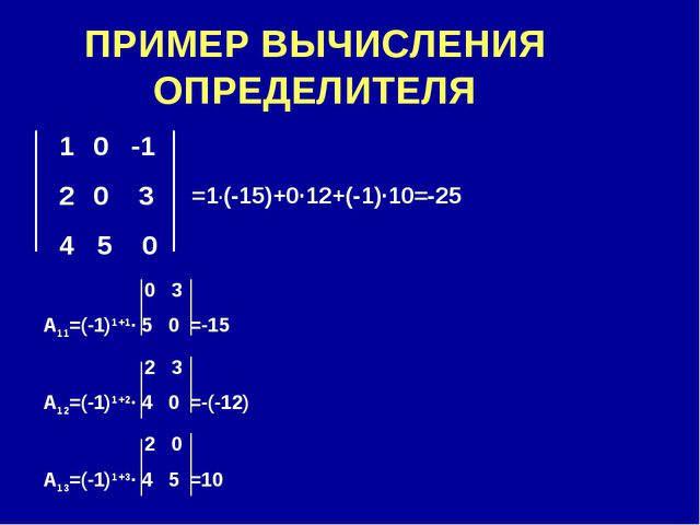 ПРИМЕР ВЫЧИСЛЕНИЯ ОПРЕДЕЛИТЕЛЯ 0 -1 0 3 4 5 0 0 3 А11=(-1)1+1∙ 5 0 =-15 2 3 А...