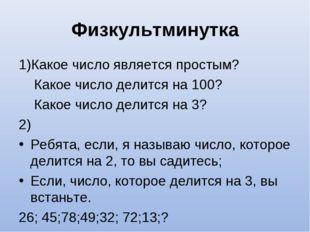 Физкультминутка 1)Какое число является простым? Какое число делится на 100? К