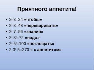 Приятного аппетита! 23∙3=24 «чтобы» 24∙3=48 «переваривать» 23∙7=56 «знания» 2