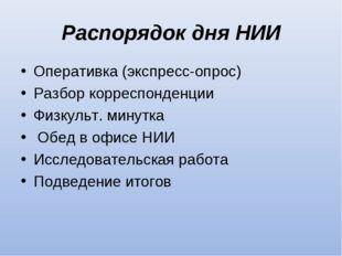 Распорядок дня НИИ Оперативка (экспресс-опрос) Разбор корреспонденции Физкуль