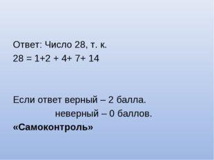 Ответ: Число 28, т. к. 28 = 1+2 + 4+ 7+ 14 Если ответ верный – 2 балла. невер
