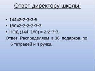 Ответ директору школы: 144=2*2*3*3*5 180=2*2*2*2*3*3 НОД (144, 180) = 2*2*3*3