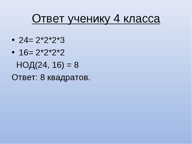Ответ ученику 4 класса 24= 2*2*2*3 16= 2*2*2*2 НОД(24, 16) = 8 Ответ: 8 квадр...