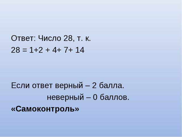 Ответ: Число 28, т. к. 28 = 1+2 + 4+ 7+ 14 Если ответ верный – 2 балла. невер...