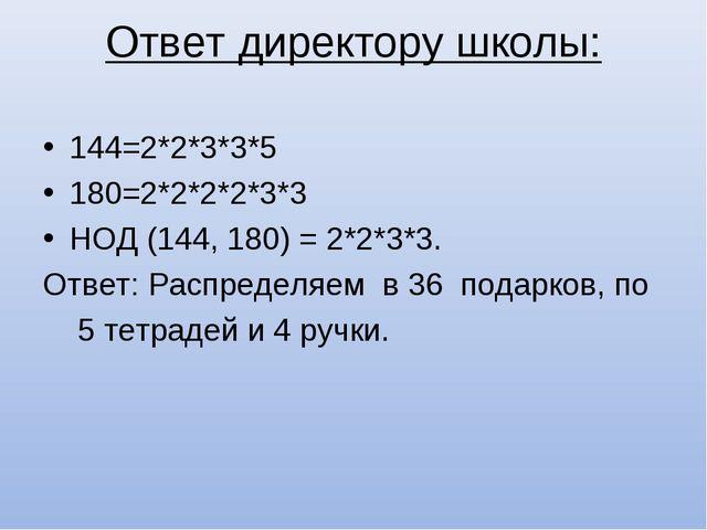 Ответ директору школы: 144=2*2*3*3*5 180=2*2*2*2*3*3 НОД (144, 180) = 2*2*3*3...