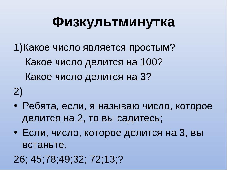 Физкультминутка 1)Какое число является простым? Какое число делится на 100? К...