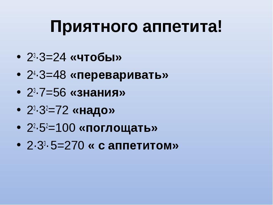 Приятного аппетита! 23∙3=24 «чтобы» 24∙3=48 «переваривать» 23∙7=56 «знания» 2...