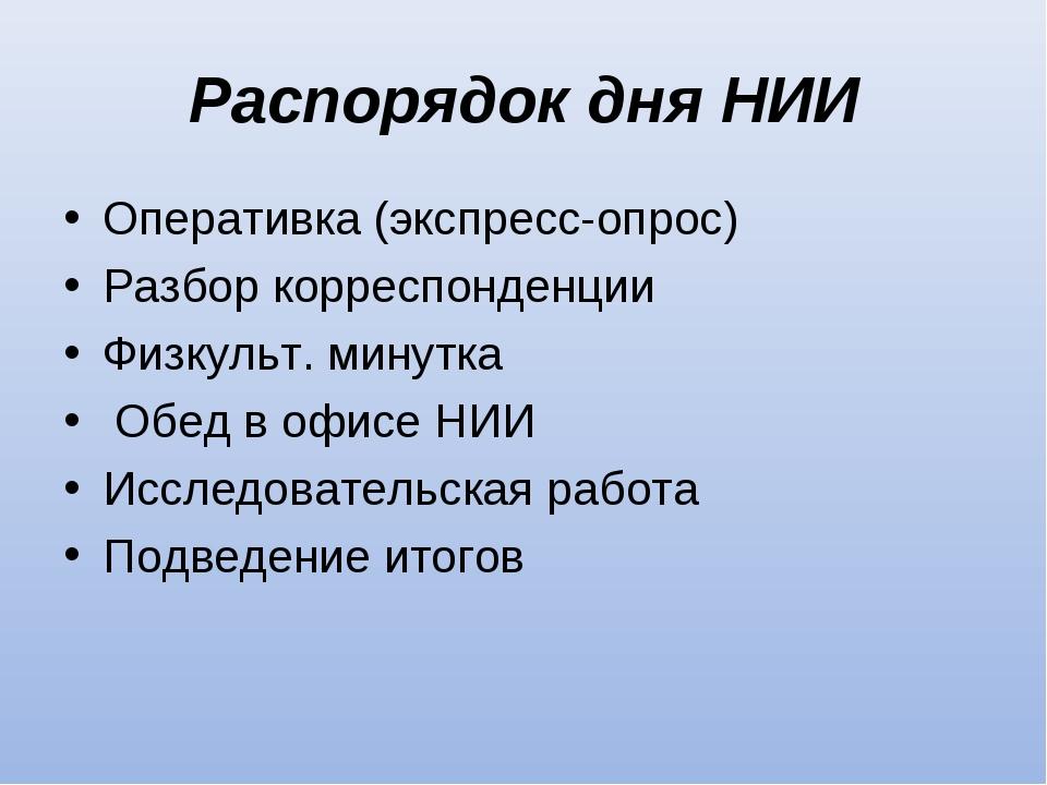Распорядок дня НИИ Оперативка (экспресс-опрос) Разбор корреспонденции Физкуль...