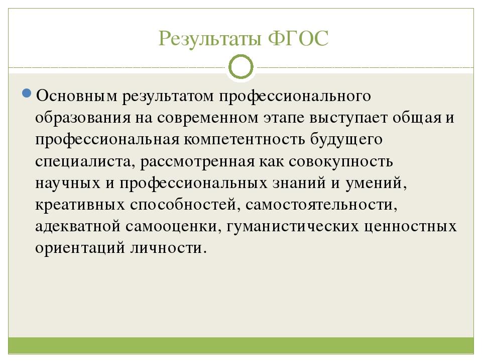 Результаты ФГОС Основным результатом профессионального образования на соврем...