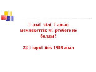 Қазақ тілі қашан мемлекеттік мәртебеге ие болды? 22 қыркүйек 1998 жыл