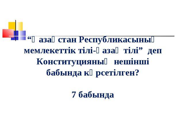 """""""Қазақстан Республикасының мемлекеттік тілі-қазақ тілі"""" деп Конституцияның не..."""