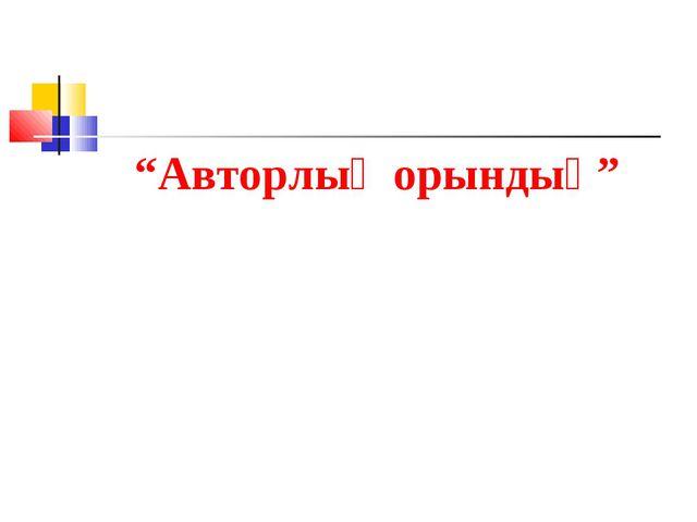 """""""Авторлық орындық"""""""