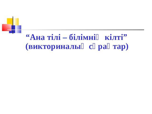 """""""Ана тілі – білімнің кілті"""" (викториналық сұрақтар)"""
