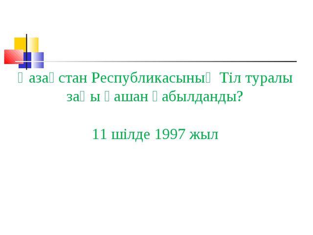 Қазақстан Республикасының Тіл туралы заңы қашан қабылданды? 11 шілде 1997 жыл