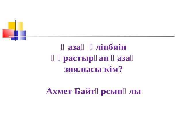 Қазақ әліпбиін құрастырған қазақ зиялысы кім? Ахмет Байтұрсынұлы
