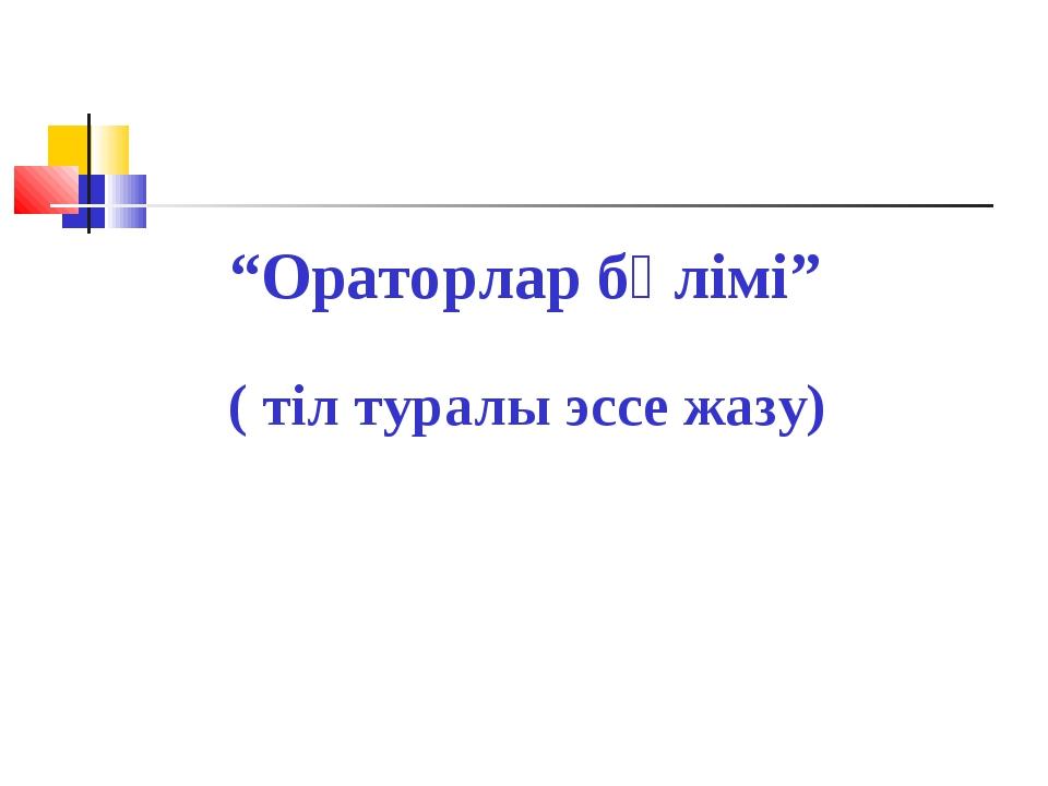 """""""Ораторлар бөлімі"""" ( тіл туралы эссе жазу)"""