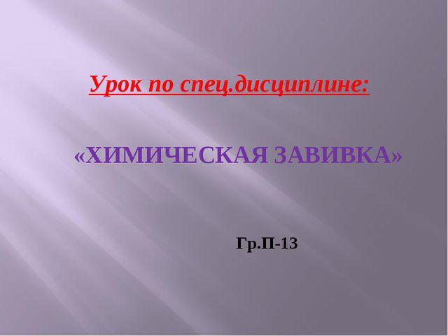 Урок по спец.дисциплине: «ХИМИЧЕСКАЯ ЗАВИВКА» Гр.П-13