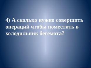 4) А сколько нужно совершить операций чтобы поместить в холодильник бегемота?