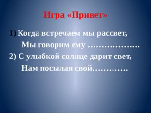 Игра «Привет» Когда встречаем мы рассвет, Мы говорим ему ………………. 2) С улыбкой