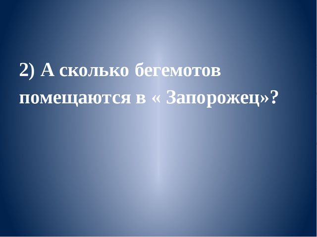 2) А сколько бегемотов помещаются в « Запорожец»?