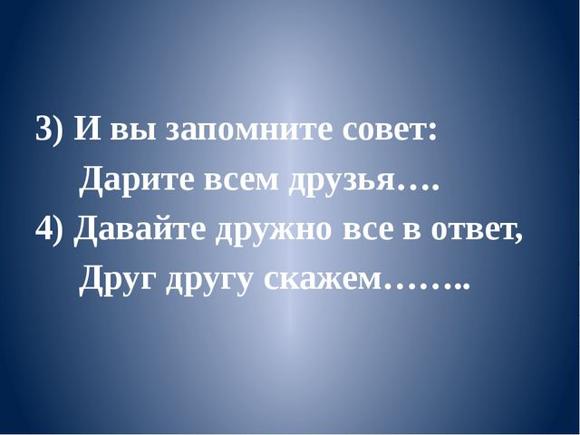 3) И вы запомните совет: Дарите всем друзья…. 4) Давайте дружно все в ответ,...