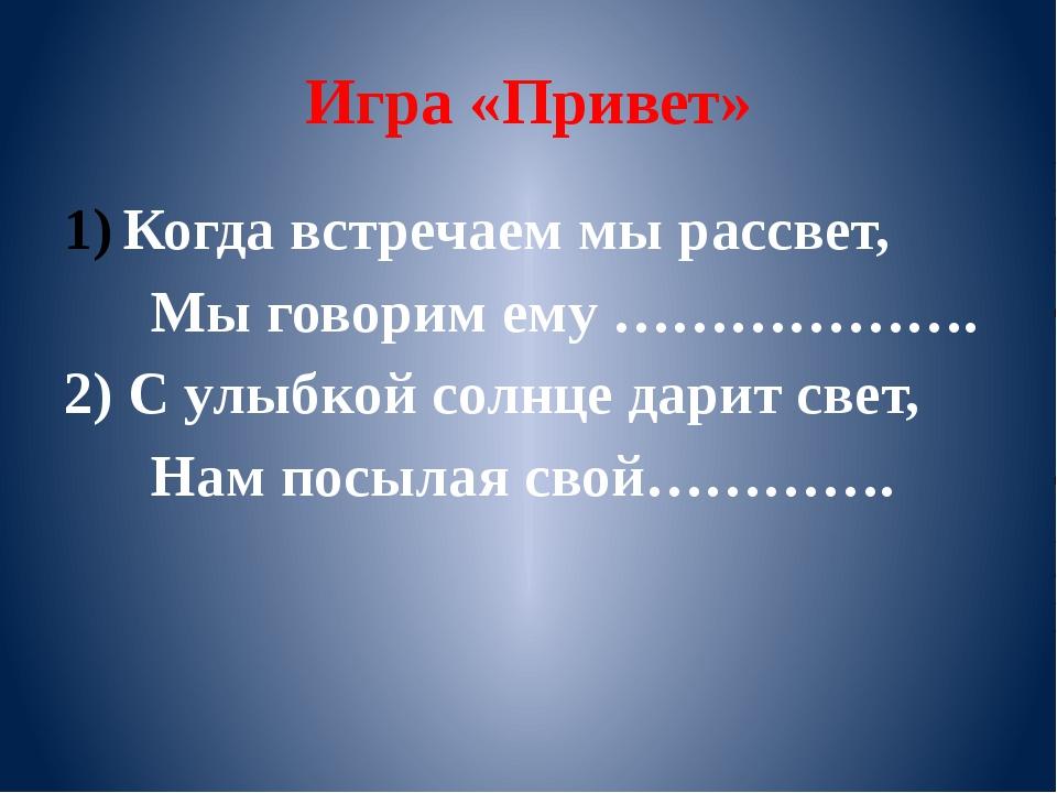 Игра «Привет» Когда встречаем мы рассвет, Мы говорим ему ………………. 2) С улыбкой...