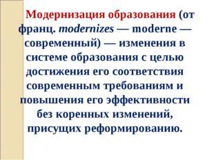 Модернизация образования (от франц. modernizes — moderne — современный) — изм