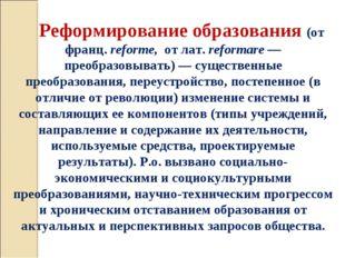 Реформирование образования (от франц. reforme, от лат. reformare — преобразов