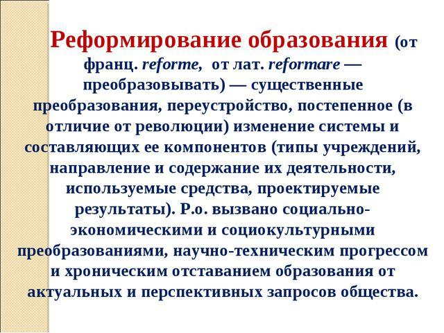Реформирование образования (от франц. reforme, от лат. reformare — преобразов...
