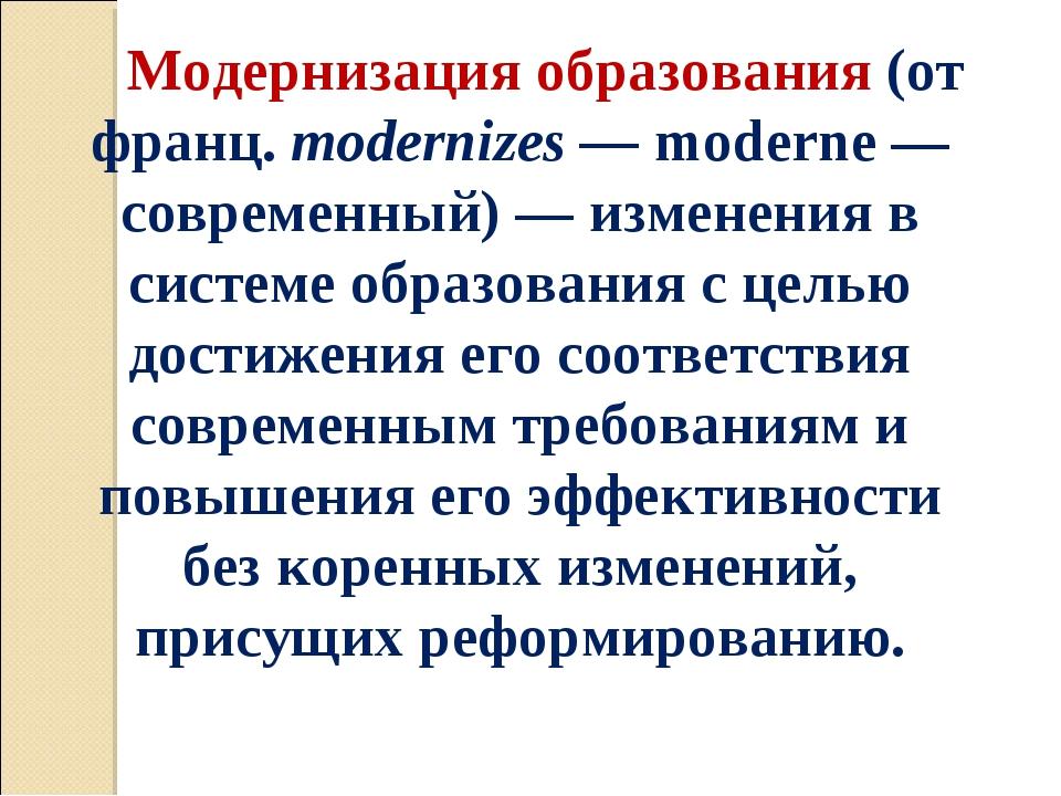 Модернизация образования (от франц. modernizes — moderne — современный) — изм...