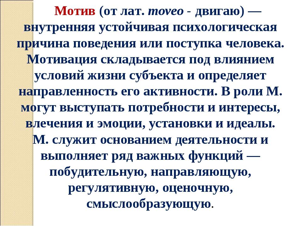 Мотив (от лат. тоvео - двигаю) — внутренняя устойчивая психологическая причин...