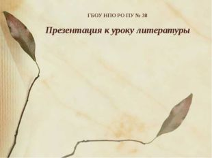 ГБОУ НПО РО ПУ № 38 Презентация к уроку литературы