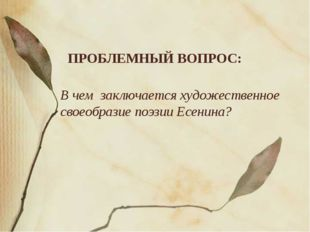 ПРОБЛЕМНЫЙ ВОПРОС: В чем заключается художественное своеобразие поэзии Есенина?