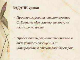 ЗАДАЧИ урока: Проанализировать стихотворение С. Есенина «Не жалею, не зову, н