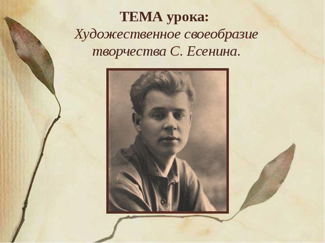 ТЕМА урока: Художественное своеобразие творчества С. Есенина.