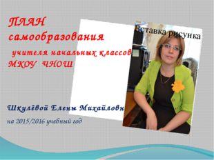 ПЛАН самообразования учителя начальных классов МКОУ ЧНОШ Шкулёвой Елены Михай