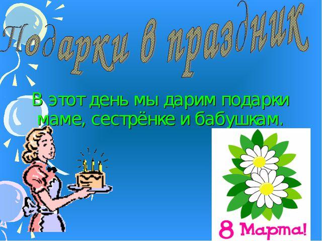 В этот день мы дарим подарки маме, сестрёнке и бабушкам.