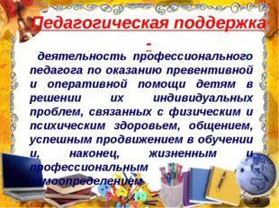 Педагогическая поддержка - деятельность профессионального педагога по оказани