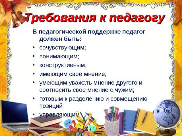 Требования к педагогу В педагогической поддержке педагог должен быть: сочувст...