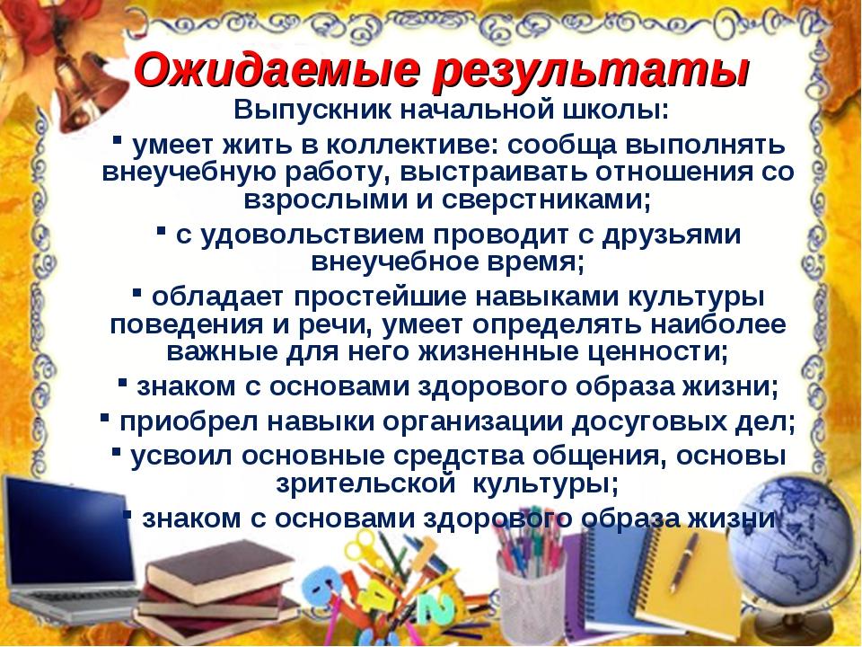 Ожидаемые результаты Выпускник начальной школы: умеет жить в коллективе: сооб...