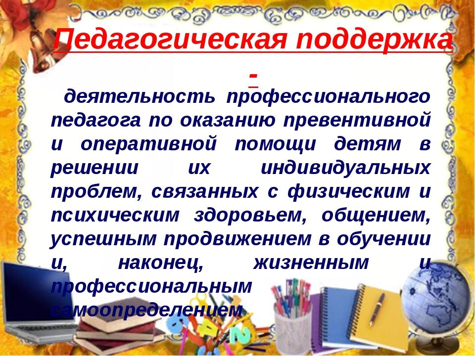 Педагогическая поддержка - деятельность профессионального педагога по оказани...
