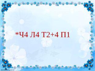 *Ч4 Л4 Т2+4 П1