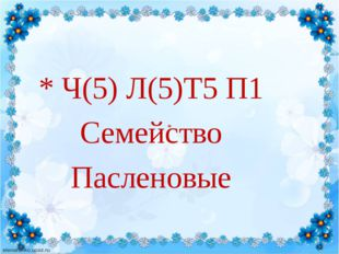 * Ч(5) Л(5)Т5 П1 Семейство Пасленовые *