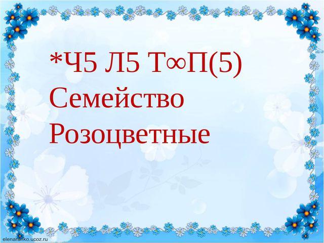 *Ч5 Л5 Т∞П(5) Семейство Розоцветные