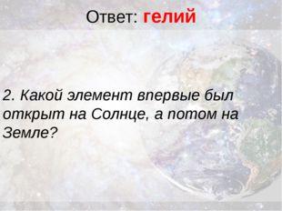 Ответ: гелий 2. Какой элемент впервые был открыт на Солнце, а потом на Земле?