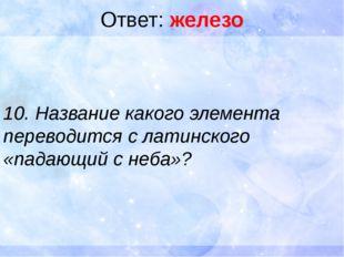 Ответ: железо 10. Название какого элемента переводится с латинского «падающий