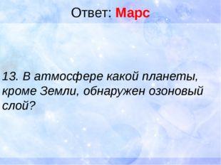 Ответ: Марс 13. В атмосфере какой планеты, кроме Земли, обнаружен озоновый сл