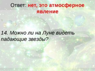 Ответ: нет, это атмосферное явление 14. Можно ли на Луне видеть падающие звез