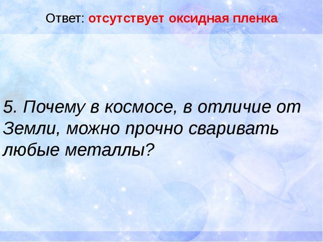 Ответ: отсутствует оксидная пленка 5. Почему в космосе, в отличие от Земли, м...