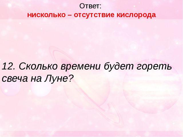 Ответ: нисколько – отсутствие кислорода 12. Сколько времени будет гореть свеч...